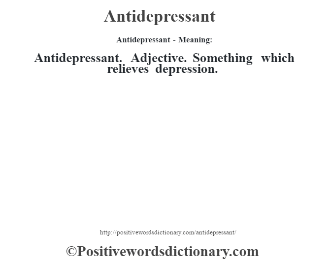 Antidepressant- Meaning:Antidepressant. Adjective. Something which relieves depression.
