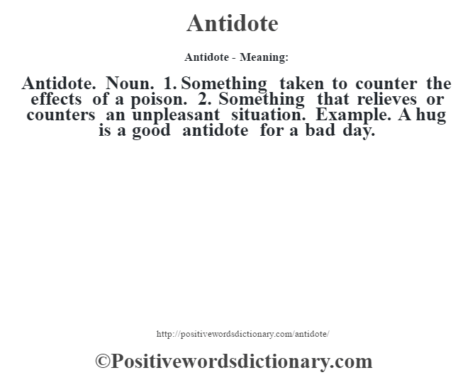 Antidote- Meaning:Antidote. Noun. 1. Something taken to counter the effects of a poison. 2. Something that relieves or counters an unpleasant situation. Example. A hug is a good antidote for a bad day.