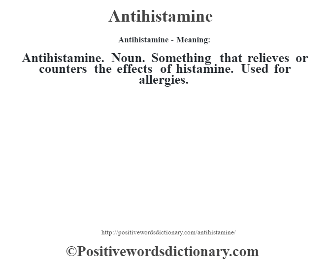 Antihistamine- Meaning:Antihistamine. Noun. Something that relieves or counters the effects of histamine.  Used for  allergies.