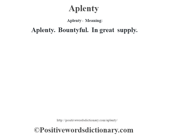 Aplenty- Meaning:Aplenty. Bountyful.  In great supply.