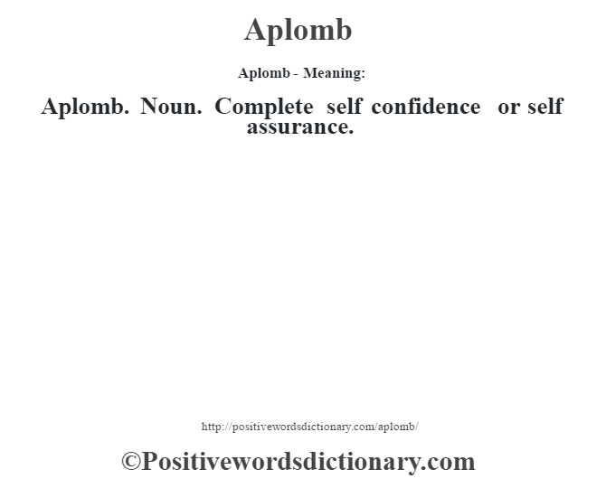 Aplomb- Meaning:Aplomb. Noun. Complete self confidence or self assurance.