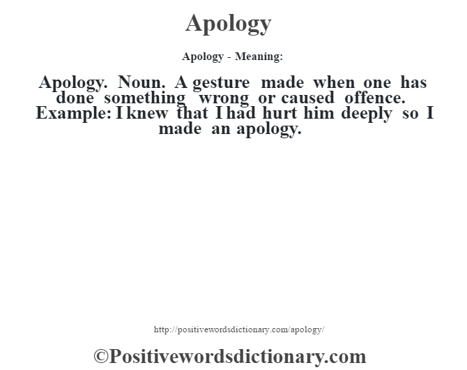 Apology- Meaning:Apology. Noun. A gesture made when one has done something wrong or caused offence. Example: I knew that I had hurt him deeply so I made an apology.