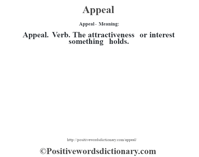 Appeal- Meaning:Appeal. Verb. The attractiveness or interest something holds.