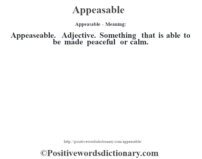 Appeasable- Meaning:Appeaseable. Adjective. Something that is able to be made peaceful or calm.