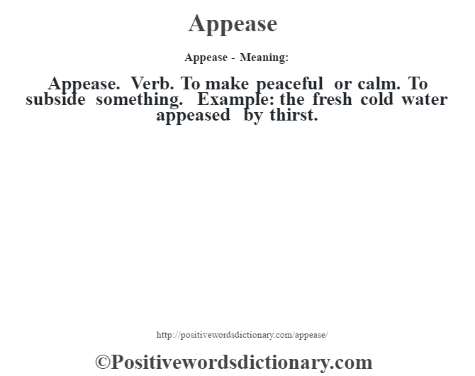 Appease- Meaning:Appease. Verb. To make peaceful or calm. To subside something. Example: the fresh cold water appeased by thirst.