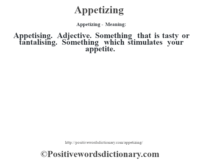 Appetizing- Meaning:Appetising. Adjective. Something that is tasty or tantalising. Something which stimulates your appetite.