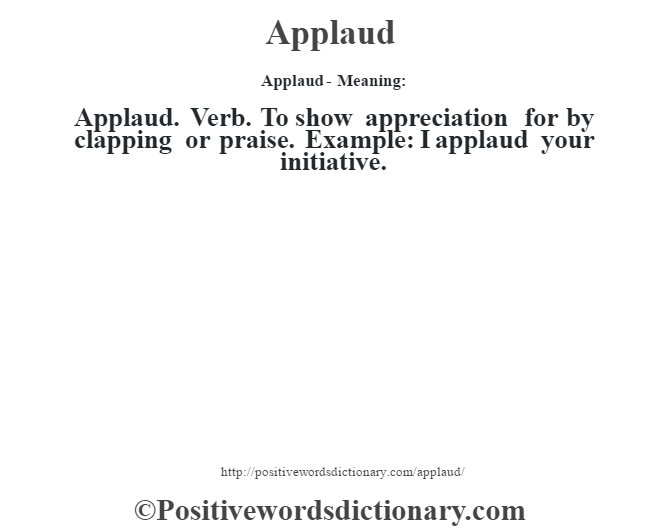 Applaud- Meaning:Applaud. Verb. To show appreciation for by clapping or praise. Example: I applaud your initiative.