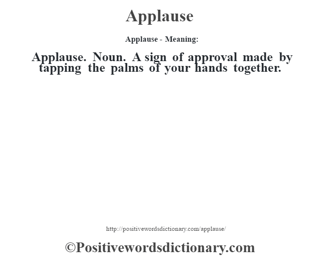 Applause- Meaning:Applause. Noun. A sign of approval made by tapping the palms of your hands together.