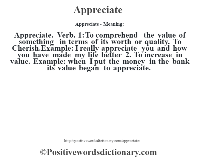 Appreciate- Meaning:Appreciate. Verb. 1: To comprehend  the value of something in terms of its worth or quality. To Cherish.Example: I really appreciate you and how you have made my life better 2. To increase in value. Example: when I put the money in the bank its value began to appreciate.