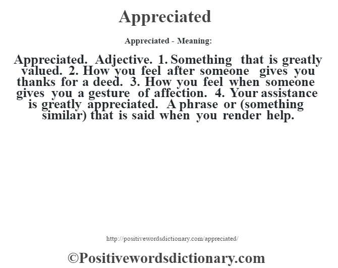 "Appreciated- Meaning:Appreciated. Adjective. 1. Something that is greatly valued. 2. How you feel after someone gives you thanks for a deed. 3. How you feel when someone gives you a gesture of affection. 4. ""Your assistance is greatly appreciated."" A phrase or (something similar) that is said when you render help."