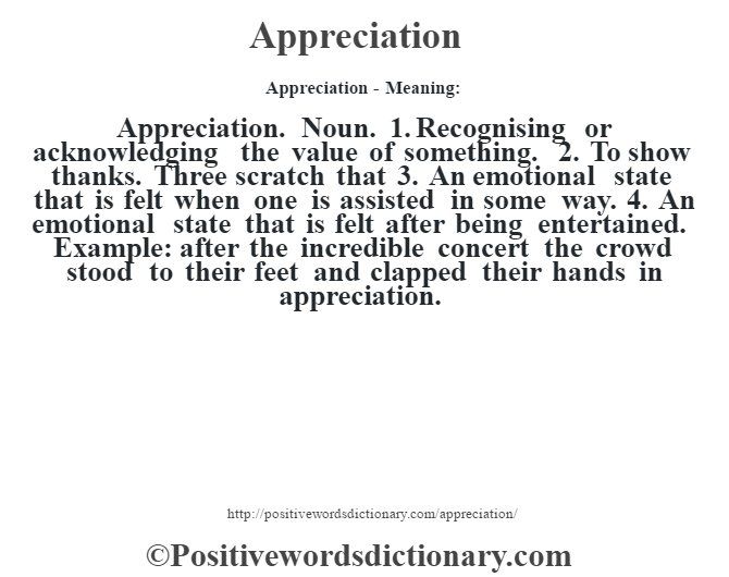 Appreciation- Meaning:Appreciation. Noun. 1. Recognising or acknowledging the value of something. 2. To show thanks. Three scratch that 3. An emotional state that is felt when one is assisted in some way. 4. An emotional state that is felt after being entertained. Example: after the incredible concert the crowd stood to their feet and clapped their hands in appreciation.
