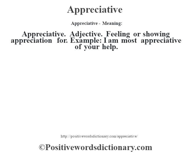 Appreciative- Meaning:Appreciative. Adjective. Feeling or showing appreciation for. Example: I am most appreciative of your help.