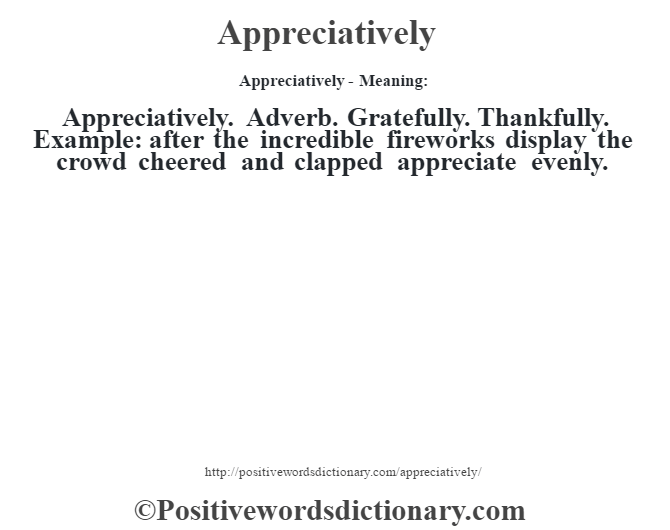 Appreciatively- Meaning:Appreciatively. Adverb. Gratefully. Thankfully. Example: after the incredible fireworks display the crowd cheered and clapped appreciate evenly.