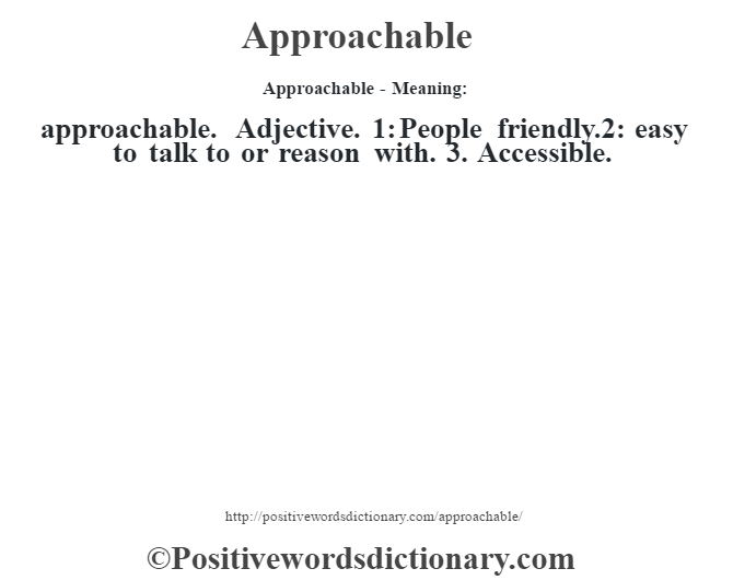 Approachable- Meaning:approachable. Adjective. 1: People friendly.2: easy to talk to or reason with. 3. Accessible.