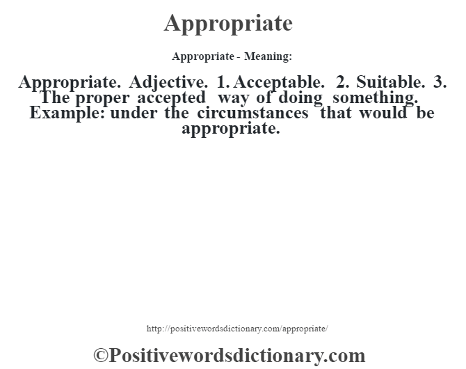Appropriate- Meaning:Appropriate. Adjective. 1. Acceptable. 2. Suitable. 3. The proper accepted way of doing something. Example: under the circumstances that would be appropriate.
