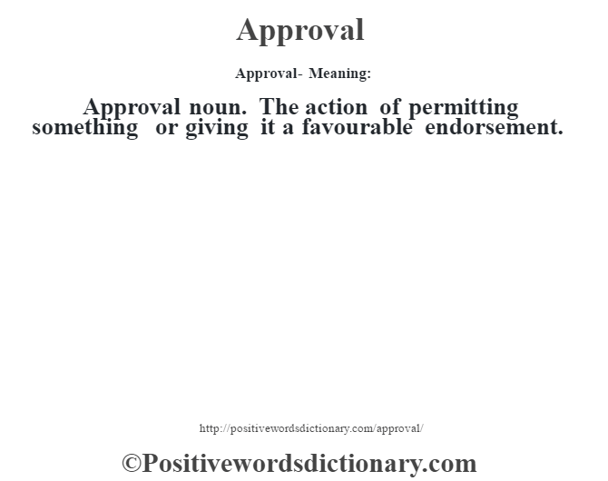 Approval- Meaning:Approval noun. The action of permitting something or giving it a favourable endorsement.