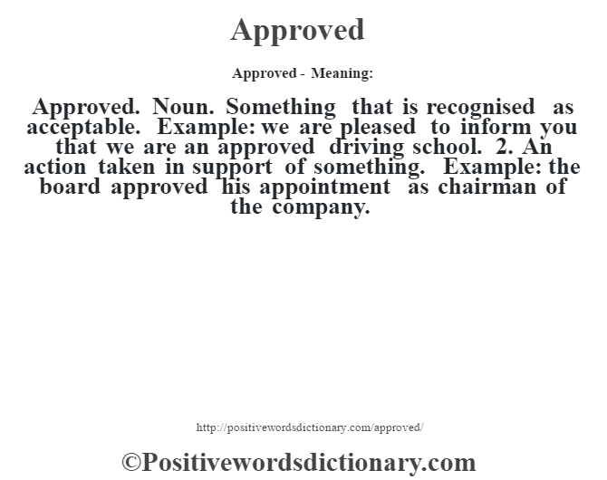 Approved- Meaning:Approved. Noun. Something that is recognised as acceptable. Example: we are pleased to inform you that we are an approved driving school. 2. An action taken in support of something. Example: the board approved his appointment as chairman of the company.