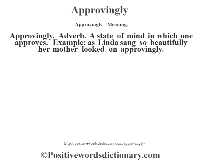 Approvingly- Meaning:Approvingly. Adverb. A state of mind in which one approves. Example: as Linda sang so beautifully her mother looked on approvingly.
