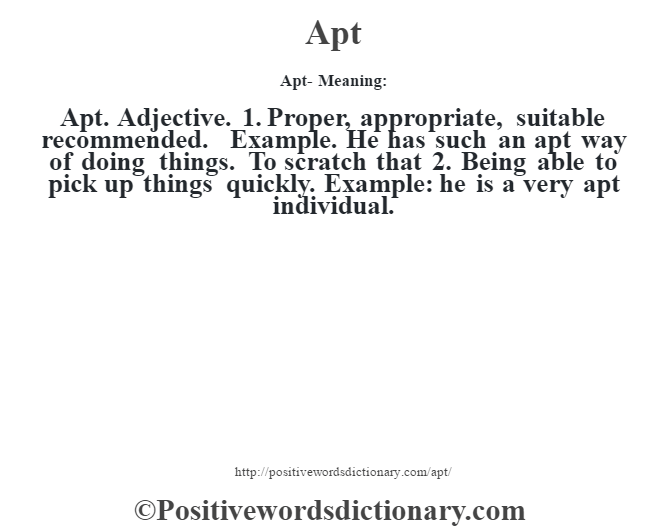 Apt- Meaning:Apt. Adjective. 1. Proper, appropriate, suitable recommended. Example. He has such an apt way of doing things. To scratch that 2. Being able to pick up things quickly. Example: he is a very apt individual.