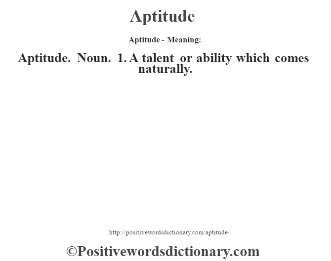 Aptitude- Meaning:Aptitude. Noun. 1. A talent or ability which comes naturally.