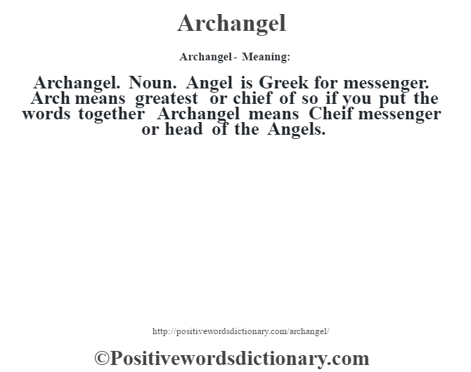 Archangel- Meaning:Archangel. Noun. Angel is Greek for messenger. Arch means greatest or chief of so if you put the words together Archangel means Cheif messenger or head of the Angels.