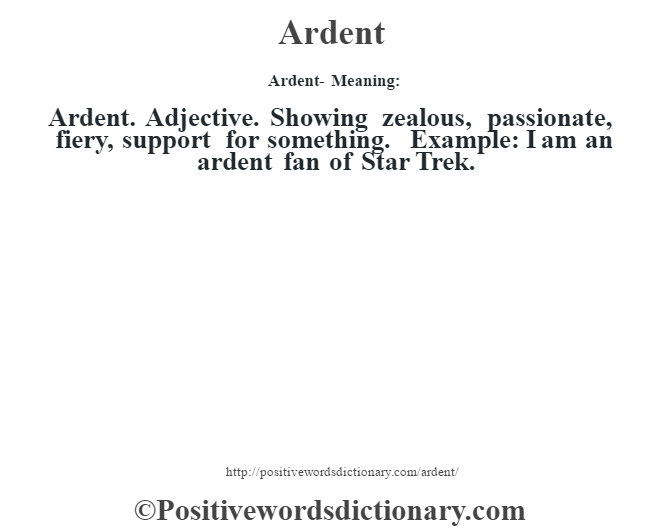 Ardent- Meaning:Ardent. Adjective. Showing zealous, passionate, fiery, support for something. Example: I am an ardent fan of Star Trek.