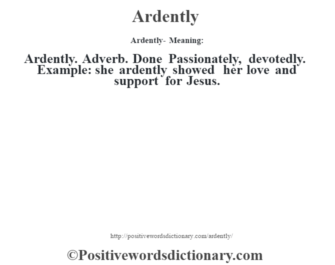 Ardently- Meaning:Ardently. Adverb. Done Passionately, devotedly. Example: she ardently showed her love and support for Jesus.