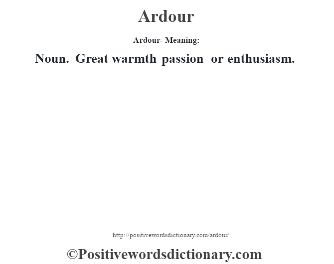 Ardour- Meaning:Noun. Great warmth passion or enthusiasm.