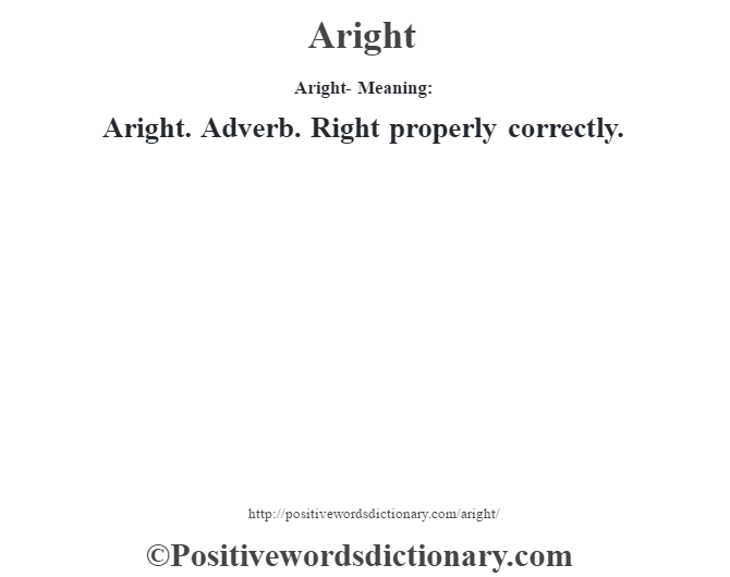 Aright- Meaning:Aright. Adverb. Right properly correctly.