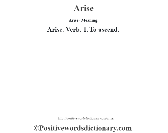 Arise- Meaning:Arise. Verb. 1. To ascend.