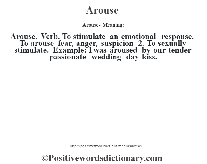 Arouse- Meaning:Arouse. Verb. To stimulate an emotional response. To arouse fear, anger, suspicion 2. To sexually stimulate. Example: I was aroused by our tender passionate wedding day  kiss.
