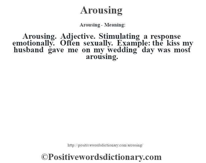 Arousing- Meaning:Arousing. Adjective. Stimulating a response emotionally. Often sexually. Example: the kiss my husband gave me on my wedding day was most arousing.