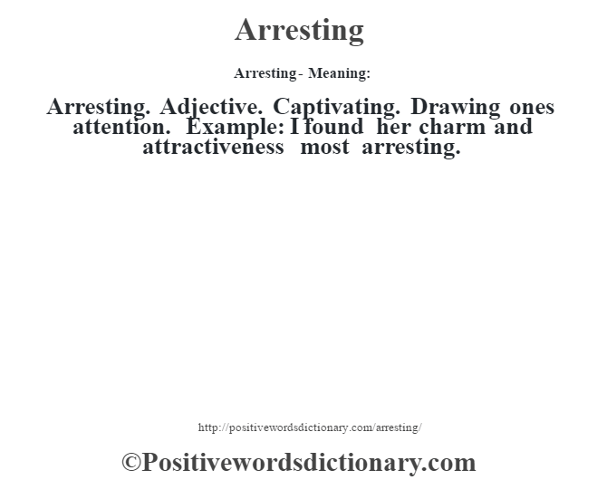 Arresting- Meaning:Arresting. Adjective. Captivating. Drawing one's attention. Example: I found her charm and attractiveness most arresting.