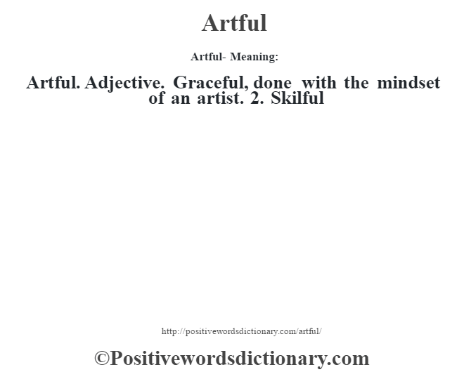 Artful- Meaning:Artful. Adjective. Graceful, done with the mindset of an artist. 2. Skilful