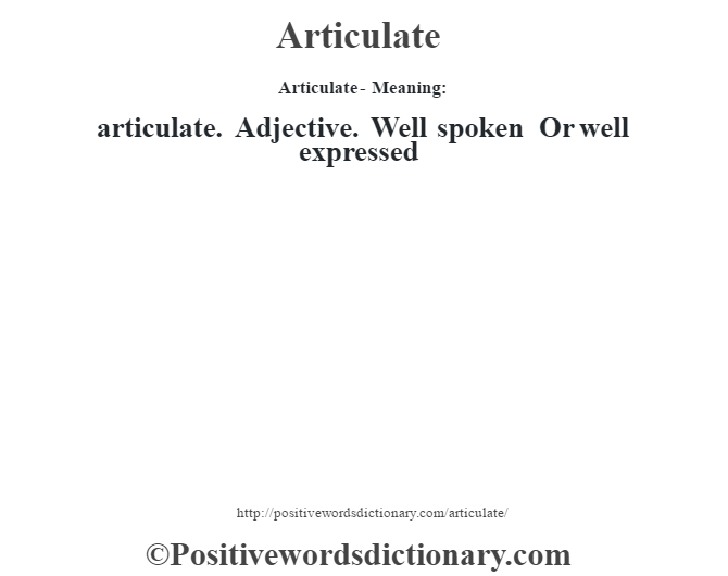 Articulate- Meaning:articulate. Adjective. Well spoken Or well expressed