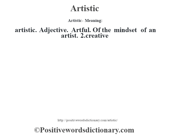 Artistic- Meaning:artistic. Adjective. Artful. Of the mindset of an artist. 2.creative
