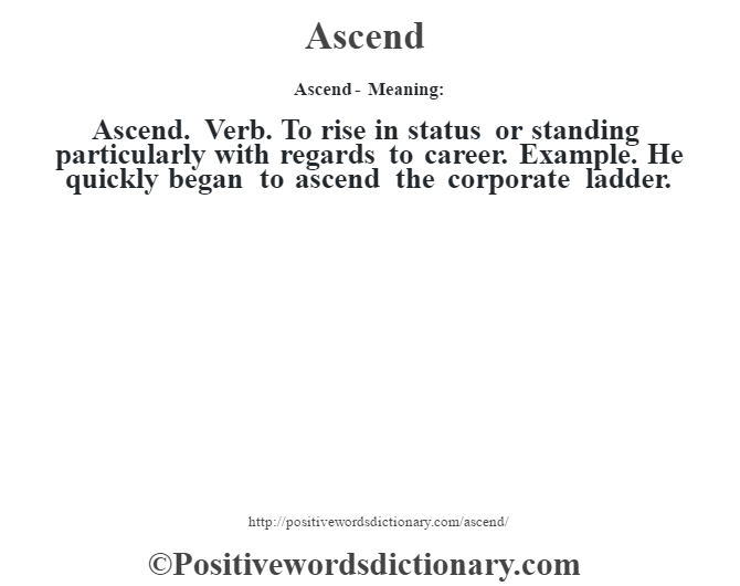 Ascend- Meaning:Ascend. Verb. To rise in status or standing particularly with regards to career. Example. He quickly began to ascend the corporate ladder.