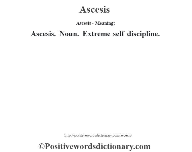 Ascesis- Meaning:Ascesis. Noun. Extreme self discipline.