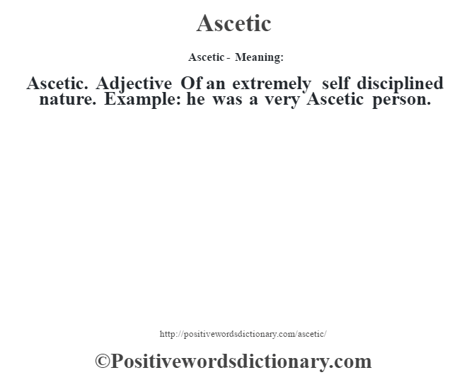 Ascetic- Meaning:Ascetic. Adjective Of an extremely self disciplined nature. Example: he was a very Ascetic person.