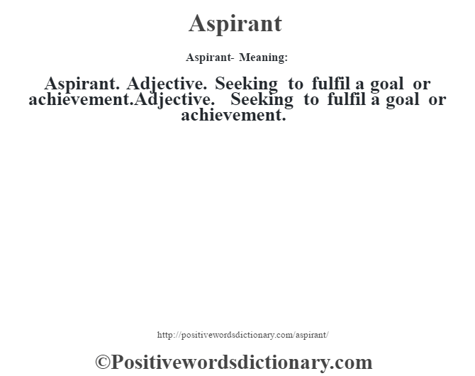 Aspirant- Meaning:Aspirant. Adjective. Seeking to fulfil a goal or achievement.Adjective. Seeking to fulfil a goal or achievement.