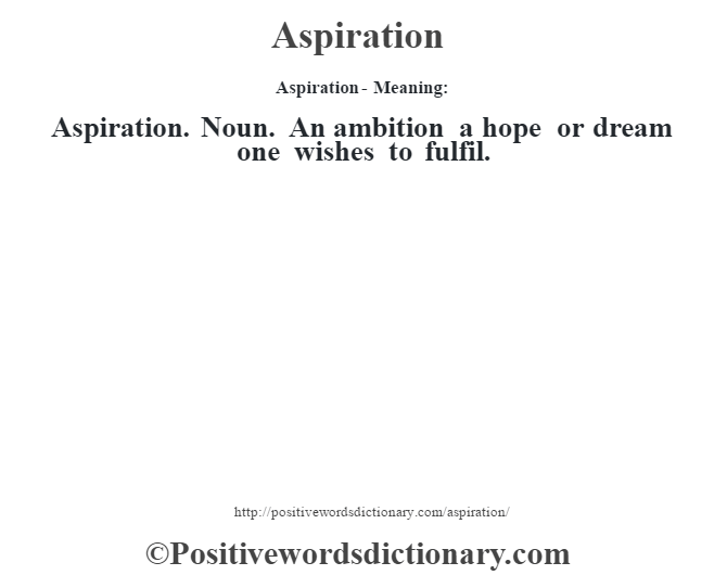 Aspiration- Meaning:Aspiration. Noun. An ambition a hope or dream one wishes to fulfil.