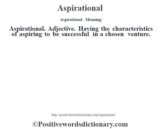 Aspirational- Meaning:Aspirational. Adjective. Having the characteristics of aspiring to be successful in a chosen venture.
