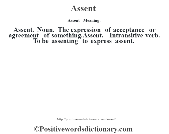 Assent- Meaning:Assent. Noun. The expression of acceptance or agreement of something.Assent. Intransitive verb. To be assenting to express assent.