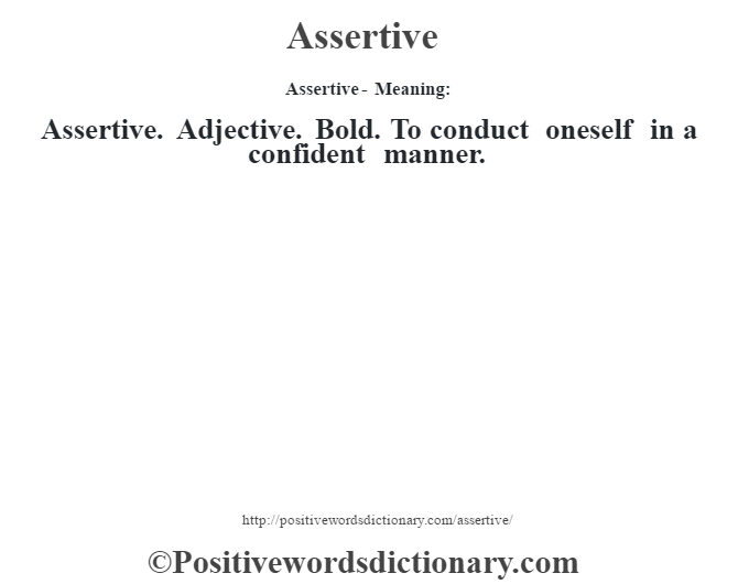 Assertive- Meaning:Assertive. Adjective. Bold. To conduct oneself in a confident manner.