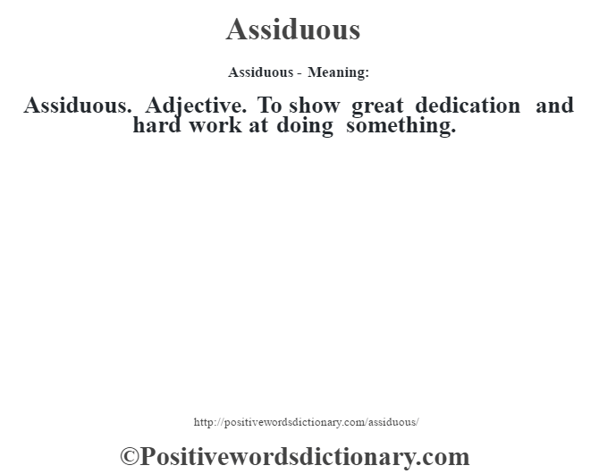 Assiduous- Meaning:Assiduous. Adjective. To show great dedication and hard work at doing something.