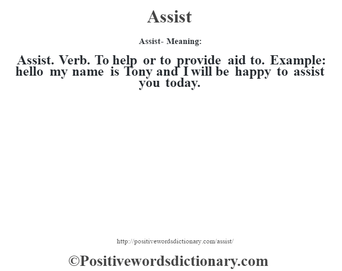 Assist- Meaning:Assist. Verb. To help or to provide aid to. Example: hello my name is Tony and I will be happy to assist you today.