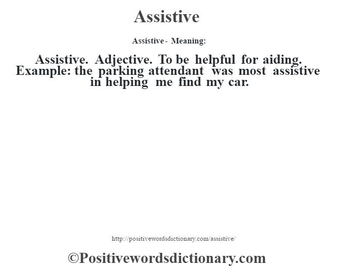 Assistive- Meaning:Assistive. Adjective. To be helpful for aiding. Example: the parking attendant was most assistive in helping me find my car.