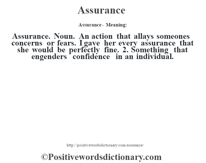 Assurance- Meaning:Assurance. Noun. An action that allays someone's concerns or fears. I gave her every assurance that she would be perfectly fine. 2. Something that engenders confidence in an individual.