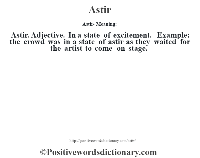 Astir- Meaning:Astir. Adjective. In a state of excitement. Example: the crowd was in a state of astir as they waited for the artist to come on stage.