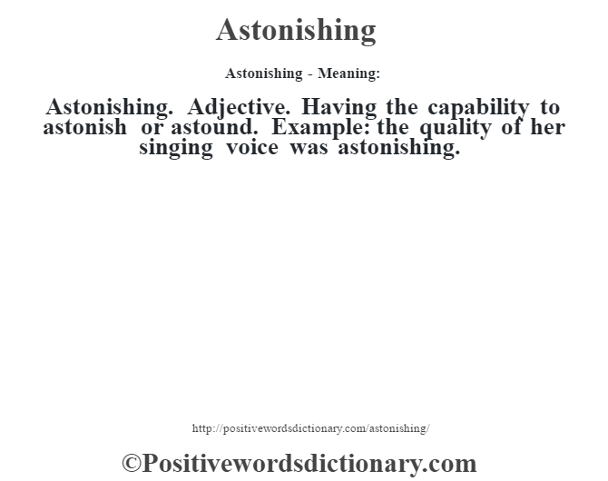 Astonishing- Meaning:Astonishing. Adjective. Having the capability to astonish or astound. Example: the quality of her singing voice was astonishing.